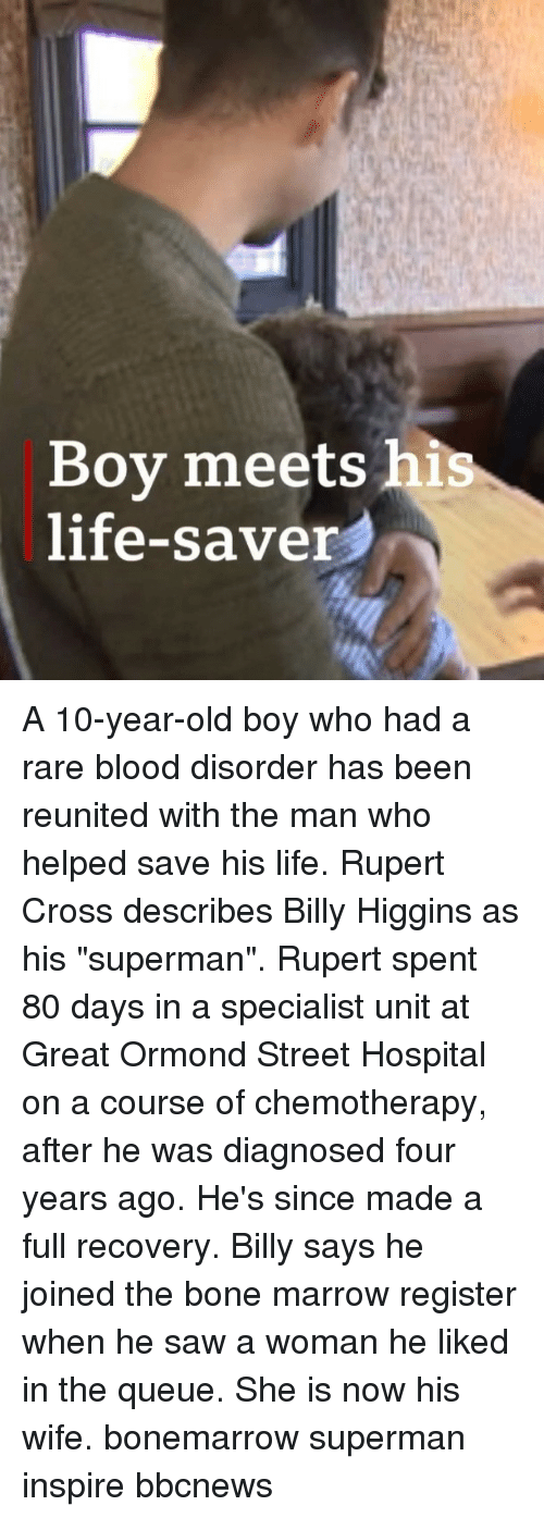 "Life, Memes, and Saw: Boy meets his  life-saver A 10-year-old boy who had a rare blood disorder has been reunited with the man who helped save his life. Rupert Cross describes Billy Higgins as his ""superman"". Rupert spent 80 days in a specialist unit at Great Ormond Street Hospital on a course of chemotherapy, after he was diagnosed four years ago. He's since made a full recovery. Billy says he joined the bone marrow register when he saw a woman he liked in the queue. She is now his wife. bonemarrow superman inspire bbcnews"
