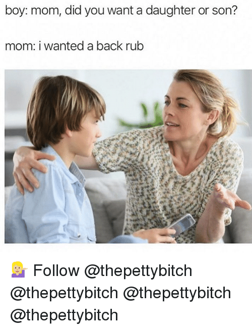 Memes, Mom, and Back: boy: mom, did you want a daughter or son?  mom: i wanted a back rubb 💁🏼♀️ Follow @thepettybitch @thepettybitch @thepettybitch @thepettybitch