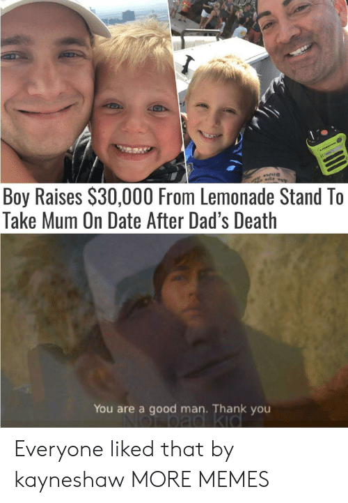 Lemonade: Boy Raises $30,000 From Lemonade Stand To  Take Mum On Date After Dad's Death  AJGROTOe  11(  You are a good man. Thank you Everyone liked that by kayneshaw MORE MEMES