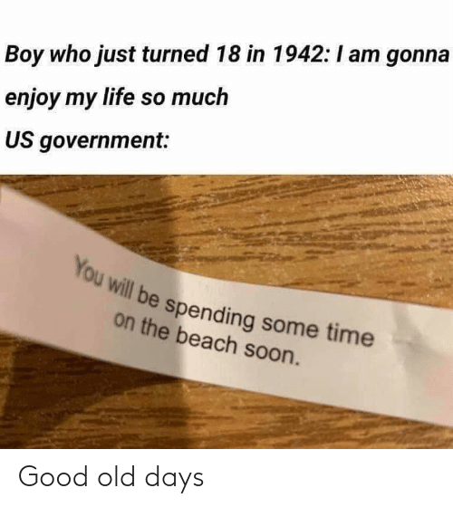 Life, Soon..., and Beach: Boy who just turned 18 in 1942:I am gonna  enjoy my life so much  US government:  You will be spending some time  on the beach soon. Good old days