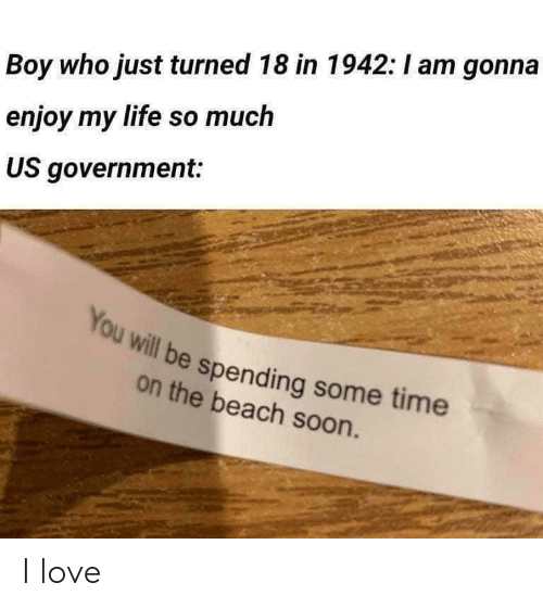 Life, Love, and Soon...: Boy who just turned 18 in 1942:I am gonna  enjoy my life so much  US government:  You will be spending some time  on the beach soon. I love