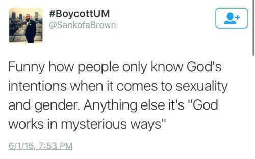 "Funny, God, and How:  #BoycottUM  @SankofaBrown  Funny how people only know God's  intentions when it comes to sexuality  and gender. Anything else it's ""God  works in mysterious ways""  6/1/15, 7:53 PM"