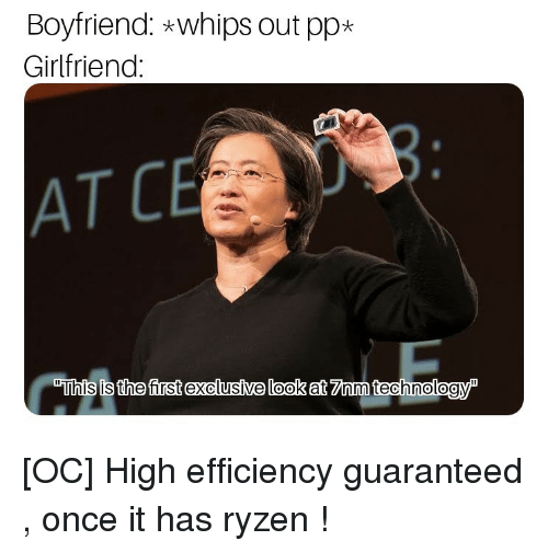 """Girlfriend, Boyfriend, and Once: Boyfriend: *whips out pp*  Girlfriend  AT C  """"This is the first exclusíve look at 7Znm technologyP [OC] High efficiency guaranteed , once it has ryzen !"""