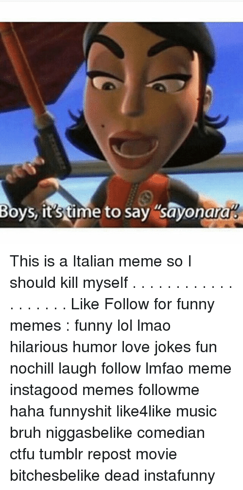 Italian Meme: Boys, it stime to say sayonara% This is a Italian meme so I should kill myself . . . . . . . . . . . . . . . . . . . Like Follow for funny memes : funny lol lmao hilarious humor love jokes fun nochill laugh follow lmfao meme instagood memes followme haha funnyshit like4like music bruh niggasbelike comedian ctfu tumblr repost movie bitchesbelike dead instafunny