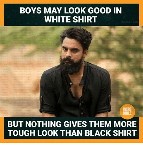 white shirt: BOYS MAY LOOK GOOD IN  WHITE SHIRT  INCRE  DIBLE  BUT NOTHING GIVES THEM MORE  TOUGH LOOK THAN BLACK SHIRT