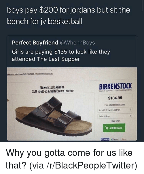 Why You Gotta: boys pay $200 for jordans but sit the  bench for jv basketball  Perfect Boyfriend @WhennBoys  Girls are paying $135 to look like they  attended The Last Supper  Birkenstock Arizona  Soft Footbed Amalfi Brown Leather  BIRKENSTOCK  MADE IN GERMANY TRACIION SINCE 177  $134.95  Amailfi Brown Leather  Select Size  Size Chat  ADD TO CART  1 Share <p>Why you gotta come for us like that? (via /r/BlackPeopleTwitter)</p>