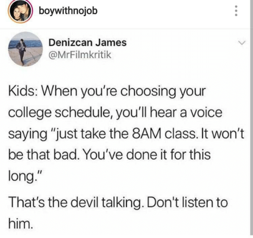 """Bad, College, and Devil: boywithnojob  Denizcan James  @MrFilmkritik  Kids: When you're choosing your  college schedule, you'll hear a voice  saying """"just take the 8AM class. It won't  be that bad. You've done it for this  long.""""  That's the devil talking. Don't listen to  him."""