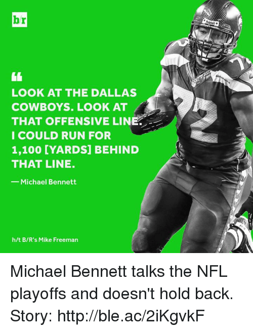 NFL playoffs: br  1  LOOK AT THE DALLAS  COWBOYS. LOOK AT  THAT OFFENSIVE LINE  I COULD RUN FOR  1,100 [YARDS] BEHIND  THAT LINE.  Michael Bennett  h/t B/R's Mike Freeman Michael Bennett talks the NFL playoffs and doesn't hold back.   Story: http://ble.ac/2iKgvkF