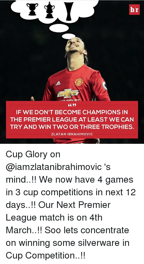 premiere league: br  Amari ET  IF WE DON'T BECOME CHAMPIONS IN  THE PREMIER LEAGUE AT LEAST WE CAN  TRY AND WIN TWO OR THREE TROPHIES.  ZLATAN IBRAHIMOVIC Cup Glory on @iamzlatanibrahimovic 's mind..!! We now have 4 games in 3 cup competitions in next 12 days..!! Our Next Premier League match is on 4th March..!! Soo lets concentrate on winning some silverware in Cup Competition..!!