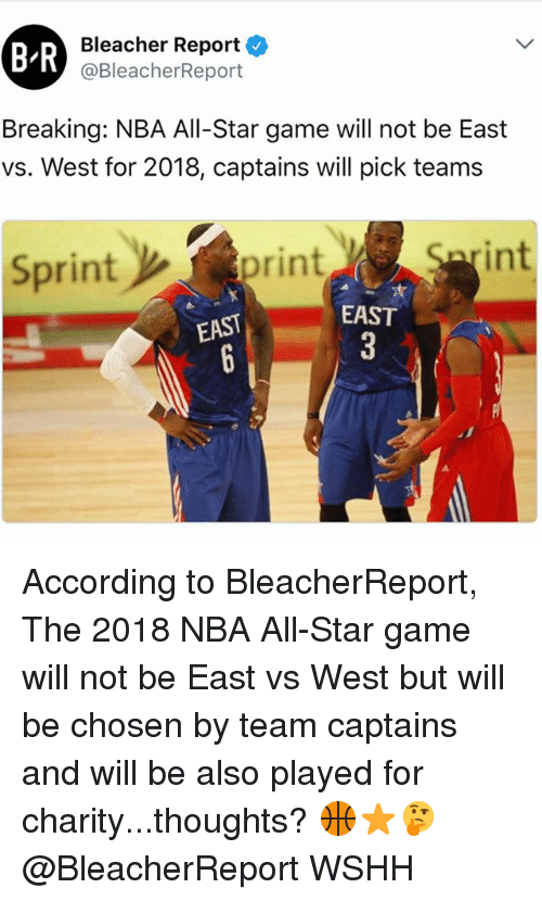 All Star, Memes, and Nba: BR  Bleacher Report  @BleacherReport  Breaking: NBA All-Star game will not be East  vs. West for 2018, captains will pick teams  Sprint  int  print  EAST  EAST According to BleacherReport, The 2018 NBA All-Star game will not be East vs West but will be chosen by team captains and will be also played for charity...thoughts? 🏀⭐️🤔 @BleacherReport WSHH