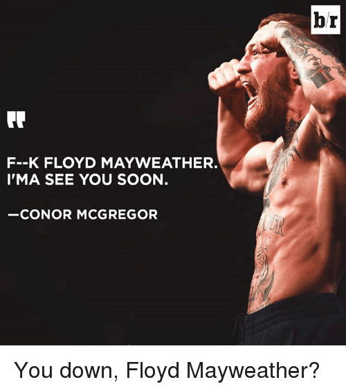 Conor McGregor, Floyd Mayweather, and Mayweather: br  F--K FLOYD MAYWEATHER.  I'MA SEE YOU SOON.  -CONOR MCGREGOR You down, Floyd Mayweather?
