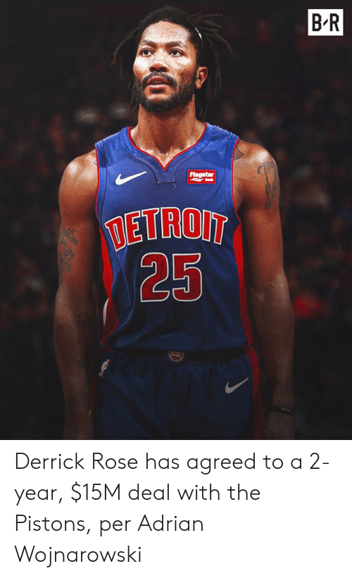 Derrick Rose, Rose, and Pistons: BR  Flagstar  TETROIT  25 Derrick Rose has agreed to a 2-year, $15M deal with the Pistons, per Adrian Wojnarowski