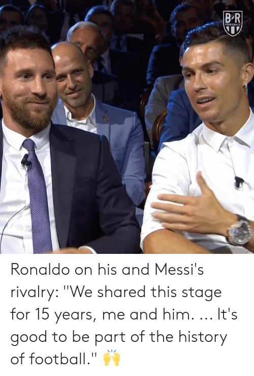 "Football, Good, and History: BR  FOOTBALL Ronaldo on his and Messi's rivalry: ""We shared this stage for 15 years, me and him. ... It's good to be part of the history of football."" 🙌"