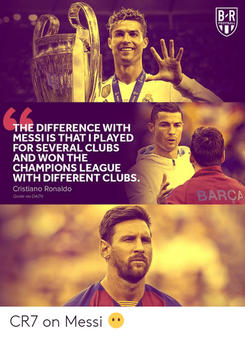 Cristiano Ronaldo: BR  FOOTBALL  THE DIFFERENCE WITH  MESSI IS THATI PLAYED  FOR SEVERAL CLUBS  AND WON THE  CHAMPIONS LEAGUE  WITH DIFFERENT CLUBS.  Cristiano Ronaldo  BARÇA  Quote via DAZN  FENE  ot CR7 on Messi 😶