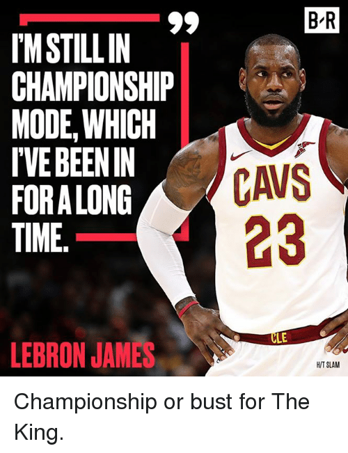 Cavs, LeBron James, and Lebron: B'R  IM STILLIN  CHAMPIONSHIP  MODE,WHICH  IVE BEEN IN  FORA LONG  TIME  CAVS  23  LE  LEBRON JAMES  H/T SLAM Championship or bust for The King.