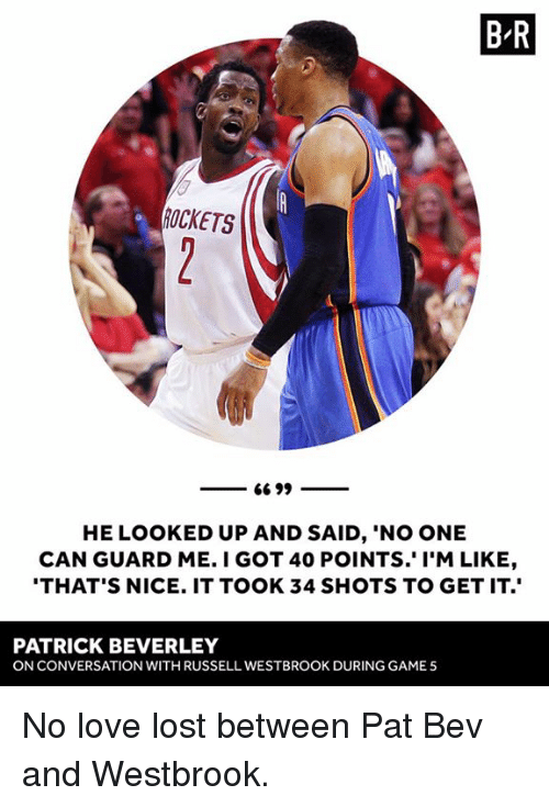 "Love, Russell Westbrook, and Lost: BR  ROCKETS  66 99  HE LOOKED UP AND SAID, ""NO ONE  CAN GUARD ME. I GOT 40 POINTS. I'M LIKE,  THAT'S NICE. IT TOOK 34 SHOTS TO GET IT.  PATRICK BEVERLEY  ONCONVERSATION WITH RUSSELL WESTBROOK DURING GAME 5 No love lost between Pat Bev and Westbrook."
