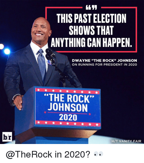 "Run, Sports, and The Rock: br  THIS PASTELECTION  SHOWS THAT  ANYTHING CAN HAPPEN  DWAYNE ""THE ROCK"" JOHNSON  20  ON RUNNING FOR PRESIDENT IN 2O2O  THE ROCK""  JOHNSON  2020  H/T VANITY FAIR @TheRock in 2020? 👀"