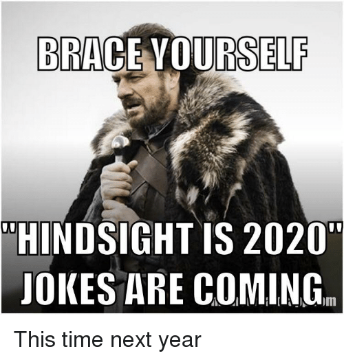 "Jokes, Time, and Next: BRACE VOURSELF  ""HINDSIGHT IS 2020""  JOKES ARE COMING. This time next year"