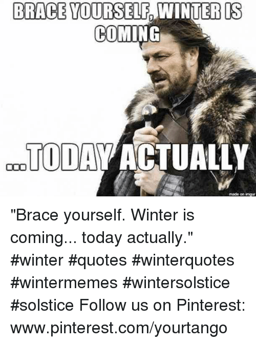 "Winter, Pinterest, and Imgur: BRACE YOURSELF  IS  9  COMING  TODAV ACTUALLY  made on imgur ""Brace yourself. Winter is coming... today actually."" #winter #quotes #winterquotes #wintermemes #wintersolstice #solstice Follow us on Pinterest: www.pinterest.com/yourtango"