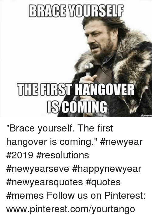 "Www Pinterest Com: BRACE YOURSELF  THE FIRST HANGOVER  S COMING ""Brace yourself. The first hangover is coming."" #newyear #2019 #resolutions #newyearseve #happynewyear #newyearsquotes #quotes #memes Follow us on Pinterest: www.pinterest.com/yourtango"