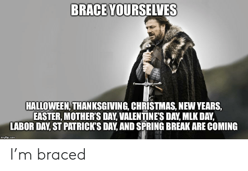 Christmas, Easter, and Halloween: BRACE YOURSELVES  HALLOWEEN, THANKSGIVING, CHRISTMAS, NEW YEARS,  EASTER, MOTHER'S DAY, VALENTINE'S DAY, MLK DAY,  LABOR DAY, ST PATRICK'S DAY, AND SPRING BREAK ARE COMING  imgflip.com I'm braced