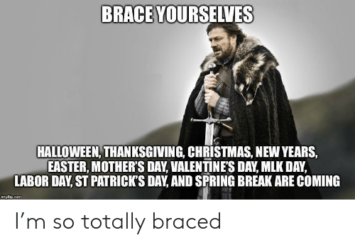 Christmas, Easter, and Halloween: BRACE YOURSELVES  HALLOWEEN, THANKSGIVING, CHRISTMAS, NEW YEARS,  EASTER, MOTHER'S DAY, VALENTINE'S DAY, MLK DAY,  LABOR DAY, ST PATRICK'S DAY, AND SPRING BREAK ARE COMING  imgflip.com I'm so totally braced