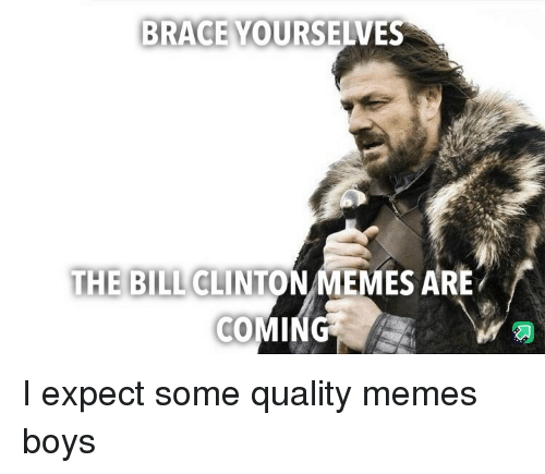 Bill Clinton, Memes, and Brace Yourselves: BRACE YOURSELVES  THE BILL CLINTON MEMES ARE I expect some quality memes boys