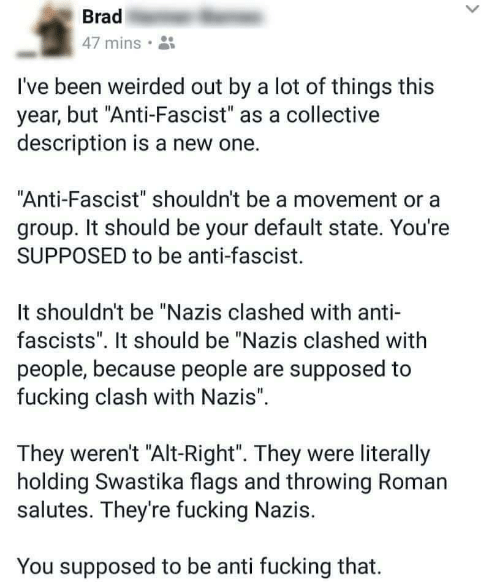 """Collective, Roman, and Anti: Brad  47 mins.  I've been weirded out by a lot of things this  year, but """"Anti-Fascist"""" as a collective  description is a new one.  Anti-Fascist"""" shouldn't be a movement or a  group. It should be your default state. You're  SUPPOSED to be anti-fascist.  It shouldn't be """"Nazis clashed with anti-  fascists"""". It should be """"Nazis clashed with  people, because people are supposed to  fucking clash with Nazis"""".  They weren't """"Alt-Right"""". They were literally  holding Swastika flags and throwing Roman  salutes. They're fucking Nazis.  You supposed to be anti fucking that."""