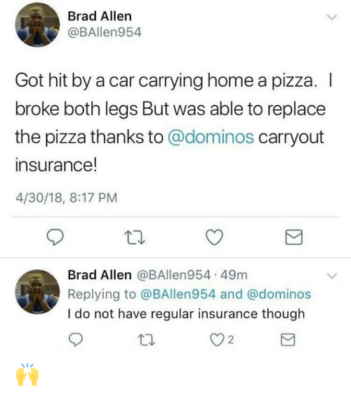 Funny, Pizza, and Domino's: Brad Allern  @BAllen954  Got hit by a car carrying home a pizza. I  broke both legs But was able to replace  the pizza thanks to @dominos carryout  insurance!  4/30/18, 8:17 PM  Brad Allen @BAllen954 49m  Replying to @BAllen954 and @dominos  I do not have regular insurance though  2 🙌