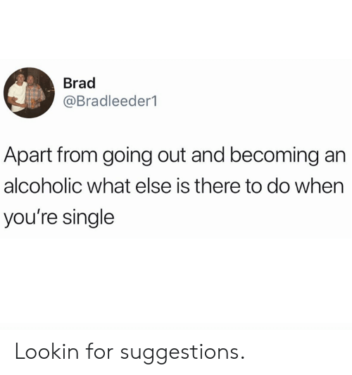Dank, Alcoholic, and Single: Brad  @Bradleeder1  Apart from going out and becoming an  alcoholic what else is there to do when  you're single Lookin for suggestions.