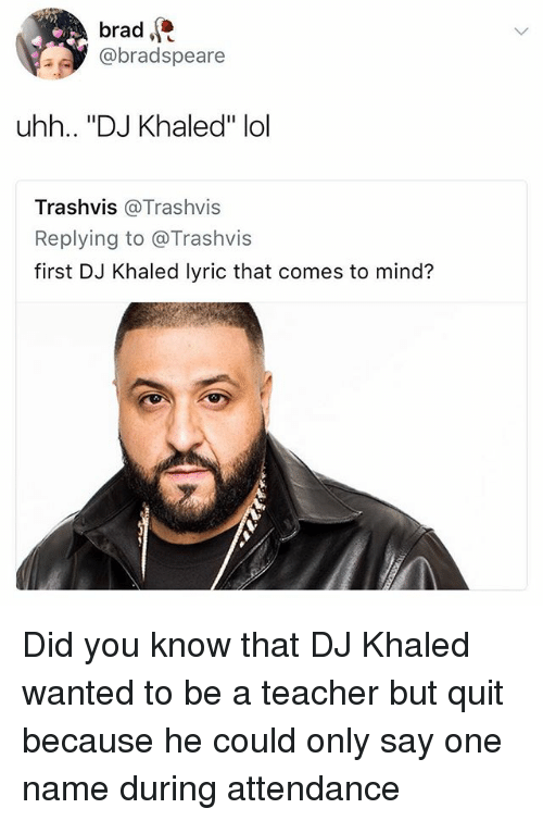 """Onee: brad  @bradspeare  uhh.. """"DJ Khaled"""" lol  Trashvis @Trashvis  Replying to @Trashvis  first DJ Khaled lyric that comes to mind? Did you know that DJ Khaled wanted to be a teacher but quit because he could only say one name during attendance"""