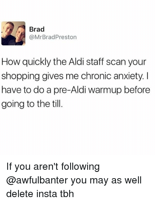 Memes, Shopping, and Tbh: Brad  @Mr Brad Preston  How quickly the Aldi staff scan your  shopping gives me chronic anxiety l  have to do a pre-Aldi warmup before  going to the till If you aren't following @awfulbanter you may as well delete insta tbh