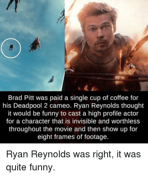 Brad Pitt, Funny, and Deadpool: Brad Pitt was paid a single cup of coffee for  his Deadpool 2 cameo. Ryan Reynolds thought  it would be funny to cast a high profile actor  for a character that is invisible and worthless  throughout the movie and then show up for  eight frames of footage  ld Ryan Reynolds was right, it was quite funny.