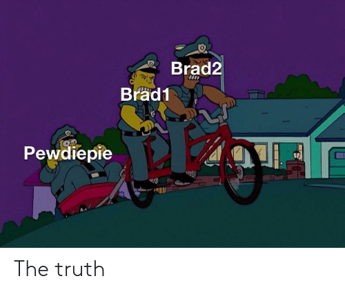Truth, Pewdiepie, and  the Truth: Brad2  Brad1  Pewdiepie  192) The truth