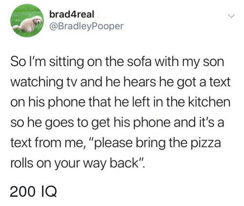 """Bailey Jay, Phone, and Pizza: brad4real  @BradleyPooper  So I'm sitting on the sofa with my son  watching tv and he hears he got a text  on his phone that he left in the kitchen  so he goes to get his phone and it's a  text from me, """"please bring the pizza  rolls on your way back"""" 200 IQ"""