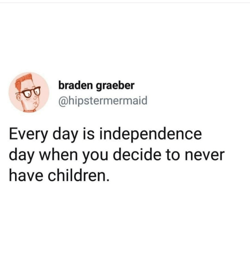 Children, Independence Day, and Dank Memes: braden graeber  ahipstermermaid  Every day is independence  day when you decide to never  have children.