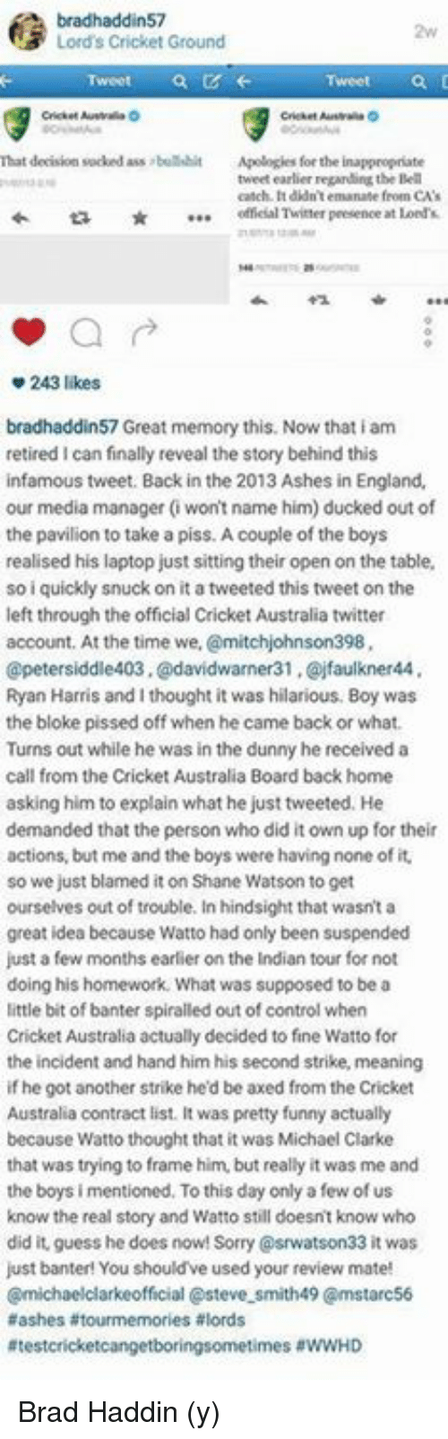 Ass, England, and Funny: bradhaddin57  N3 Lord's Cricket Ground  That decision sucked ass bullshit  Apologies for the inappropriate  tweet earlier regarding the Bell  catch. didn't emanate feoen CA's  offeial Twitter presence  at Lord  243 likes  bradhaddin57 Great memory this. Now that iam  retired I can finally reveal the story behind this  infamous tweet. Back in the 2013 Ashes in England.  our media manager (won't name him) ducked out of  the pavilion to take a piss. Acouple of the boys  realised his laptop just sitting their open on the table,  so i quickly snuck on it atweeted this tweet on the  left through the official cricket Australia twitter  account. At the time we,  @mitchjohnson398,  petersiddle403.@davidwarner31 ,Qojfaulkner44  Ryan Harris and I thought it was hilarious. Boy was  the bloke pissed off when he came back or what.  Turns out while he was in the dunny hereceived a  call from the Cricket Australia Board back home  asking him to explain what he just tweeted. He  demanded that the person who did it own up fortheir  actions, but me and the boys were having none of it.  so we just blamed it on Shane Watson to get  ourselves out of trouble. In hindsight that wasn't a  great idea because Watto had only been suspended  just a few months earlier on the Indian tour for not  doing his homework. What was supposed to be a  little bit of banter spiralled out of control when  Cricket Australia actually decided to fine Watto for  the incident and hand him his second strike, meaning  if he got another strike he'd be axed from the Cricket  Australia contract list. It was pretty funny actually  because Watto thought that it was Michael Clarke  that was trying to frame him, but really it was me and  the boys i mentioned. To this day only a few of us  know the real story and Watto still doesnt know who  did it, guess he does now! 33 it was  just banter! You should've used your review mate!  Cmichaelclarkeofficial asteve smith49 Cmstarc56  aashes tourmemories alords  Atestcricketcangetboringsometimes aWWHD Brad Haddin (y)
