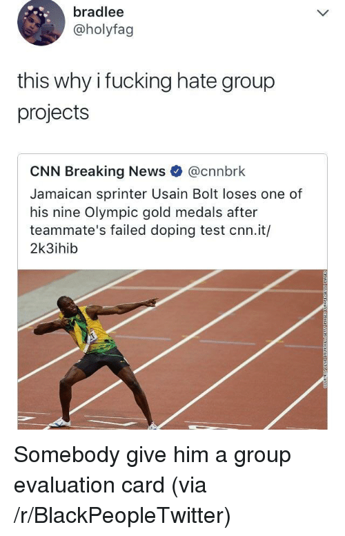 doping: bradlee  @holyfag  this why i fucking hate group  projects  CNN Breaking News @cnnbrk  Jamaican sprinter Usain Bolt loses one of  his nine Olympic gold medals after  teammate's failed doping test cnn.it/  2k3ihib <p>Somebody give him a group evaluation card (via /r/BlackPeopleTwitter)</p>