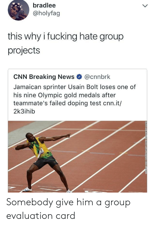 doping: bradlee  @holyfag  this why i fucking hate group  projects  CNN Breaking News @cnnbrk  Jamaican sprinter Usain Bolt loses one of  his nine Olympic gold medals after  teammate's failed doping test cnn.it/  2k3ihib Somebody give him a group evaluation card