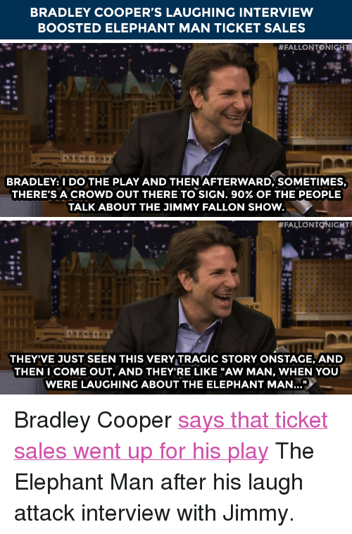"Jimmy Fallon, Target, and Bradley Cooper: BRADLEY COOPER'S LAUGHING INTERVIEW  BOOSTED ELEPHANT MAN TICKET SALES   # FALLON TO NIGH  BRADLEY: I DO THE PLAY AND THEN 'AFTERWARD, SOMETIMES,  THERE'S A CROWD OUT THERE TO SIGN, 90% OF THE PEOPLE  TALK ABOUT THE JIMMY FALLON SHOw.   #FALLONTQNIGHT  THEY'VE JUST SEEN THIS VERY TRAGIC STORY ONSTACGE, AND  THEN I COME OUT, AND THEY'RE LIKE ""AW MAN, WHEN YOU  WERE LAUGHING ABOUT THE ELEPHANT MAN.. <p>Bradley Cooper <a href=""http://www.nbc.com/the-tonight-show/segments/101221"" target=""_blank"">says that ticket sales went up for his play</a> The Elephant Man after his laugh attack interview with Jimmy.</p>"