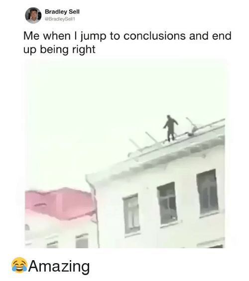 Memes, 🤖, and Right: Bradley Sell  @BradleySell1  Me when I jump to conclusions and end  up being right 😂Amazing