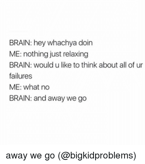 Just Relaxing: BRAIN: hey whachya doin  ME: nothing just relaxing  BRAIN: would u like to think about all of ur  failures  ME: what no  BRAIN: and away we go away we go (@bigkidproblems)