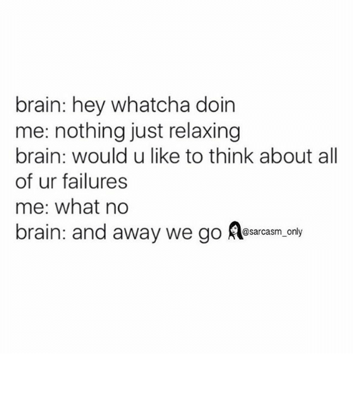 Just Relaxing: brain: hey whatcha doin  me: nothing just relaxing  brain: would u like to think about all  of ur failures  me: what no  brain: and away we go @sarcasm only ⠀