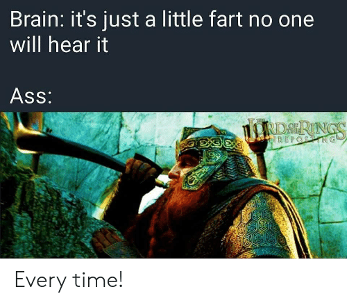 Ass, Brain, and Time: Brain: it's just a little fart no one  will hear it  Ass:  RDSRINGS  eIREPOSTING Every time!