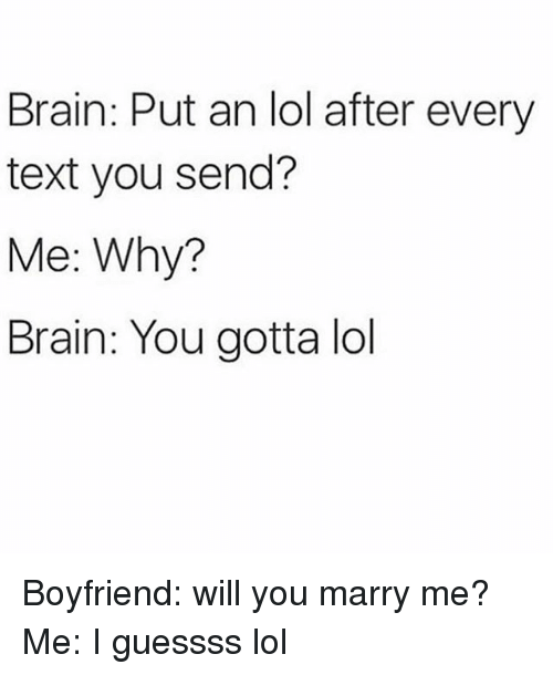 will you marry me: Brain: Put an lol after every  text you send?  Me: Why?  Brain: You gotta lol Boyfriend: will you marry me? Me: I guessss lol