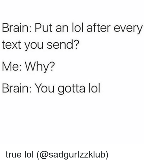 Lol, Memes, and True: Brain: Put an lol after every  text you send?  Me: Why?  Brain: You gotta lol true lol (@sadgurlzzklub)