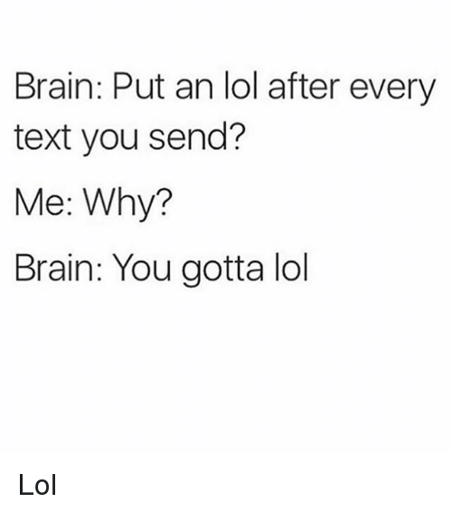 Lol, Brain, and Text: Brain: Put an lol after every  text you send?  Me: Why?  Brain: You gotta lol Lol