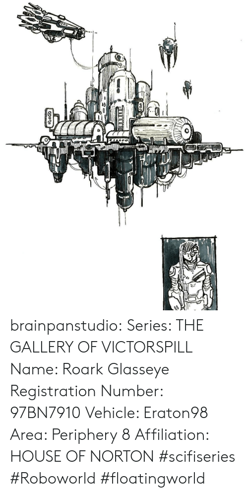 Tumblr, Blog, and House: brainpanstudio:  Series: THE GALLERY OF VICTORSPILL  Name: Roark Glasseye Registration Number: 97BN7910 Vehicle: Eraton98 Area: Periphery 8  Affiliation: HOUSE OF NORTON  #scifiseries #Roboworld #floatingworld
