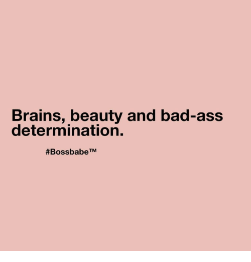 Ass, Bad, and Brains: Brains, beauty and bad-ass  determination.