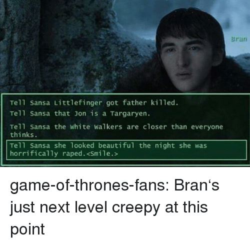 walkers: Bran  Tell Sansa Littlefinger got father killed.  Tell Sansa that on is a Targaryen.  Tell Sansa the white walkers are closer than everyone  thinks.  Tell Sansa she 1ooked beautiful the night she was  horrifically raped. <Smile.> game-of-thrones-fans:  Bran's just next level creepy at this point